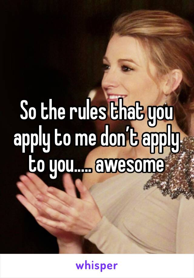 So the rules that you apply to me don't apply to you..... awesome
