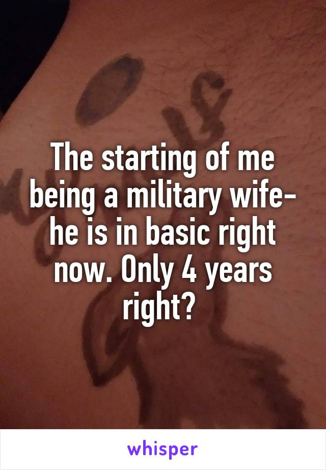The starting of me being a military wife- he is in basic right now. Only 4 years right?
