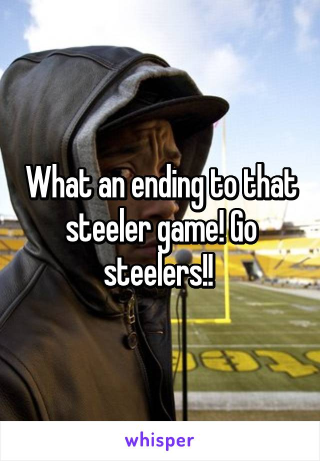What an ending to that steeler game! Go steelers!!