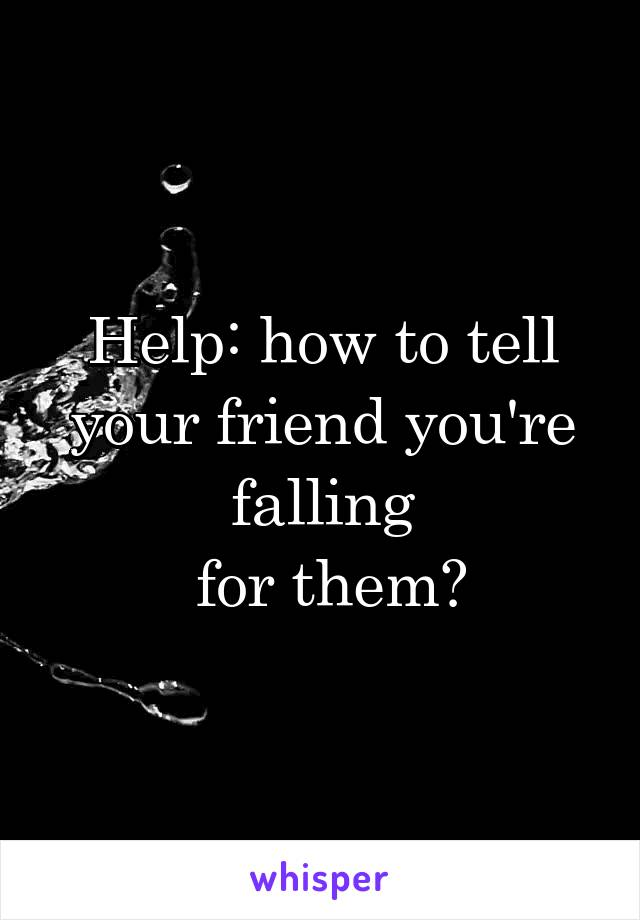 Help: how to tell your friend you're falling  for them?