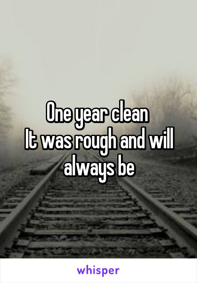 One year clean  It was rough and will always be