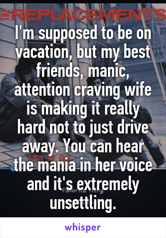 I'm supposed to be on vacation, but my best friends, manic, attention craving wife is making it really hard not to just drive away. You can hear the mania in her voice and it's extremely unsettling.