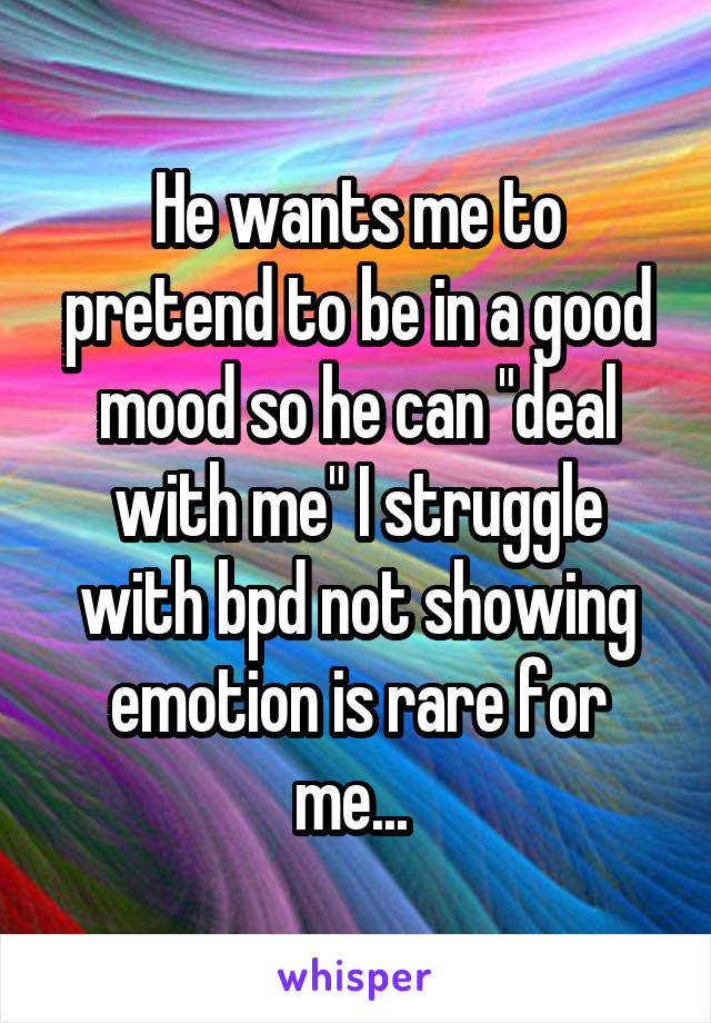 """He wants me to pretend to be in a good mood so he can """"deal with me"""" I struggle with bpd not showing emotion is rare for me..."""
