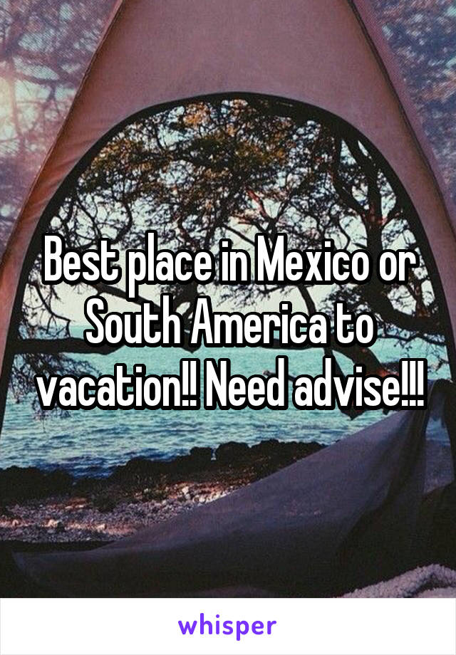 Best place in Mexico or South America to vacation!! Need advise!!!