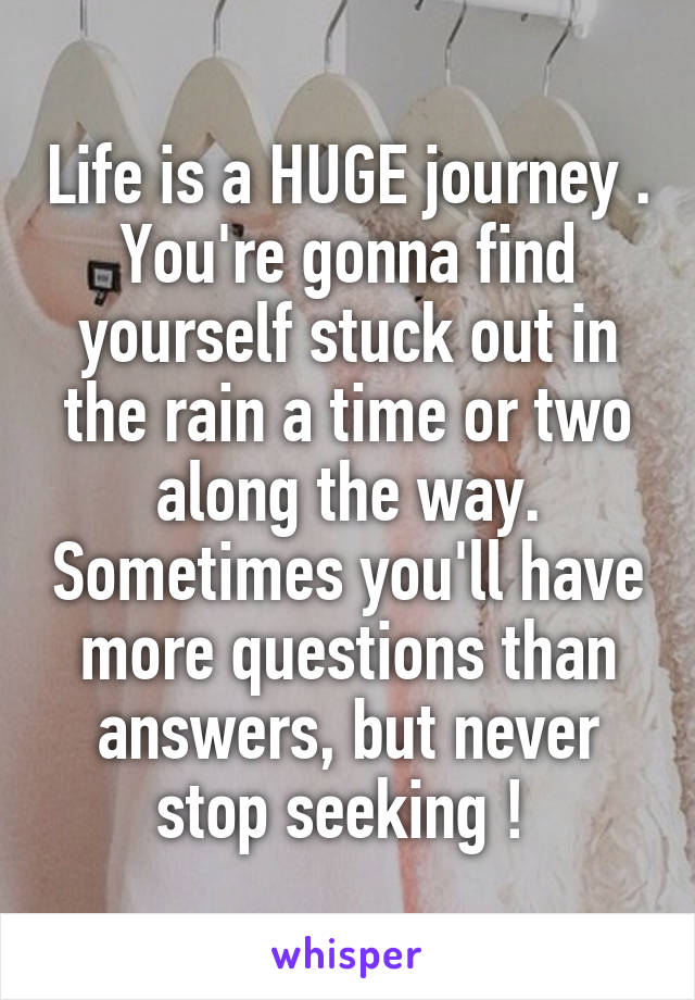 Life is a HUGE journey . You're gonna find yourself stuck out in the rain a time or two along the way. Sometimes you'll have more questions than answers, but never stop seeking !