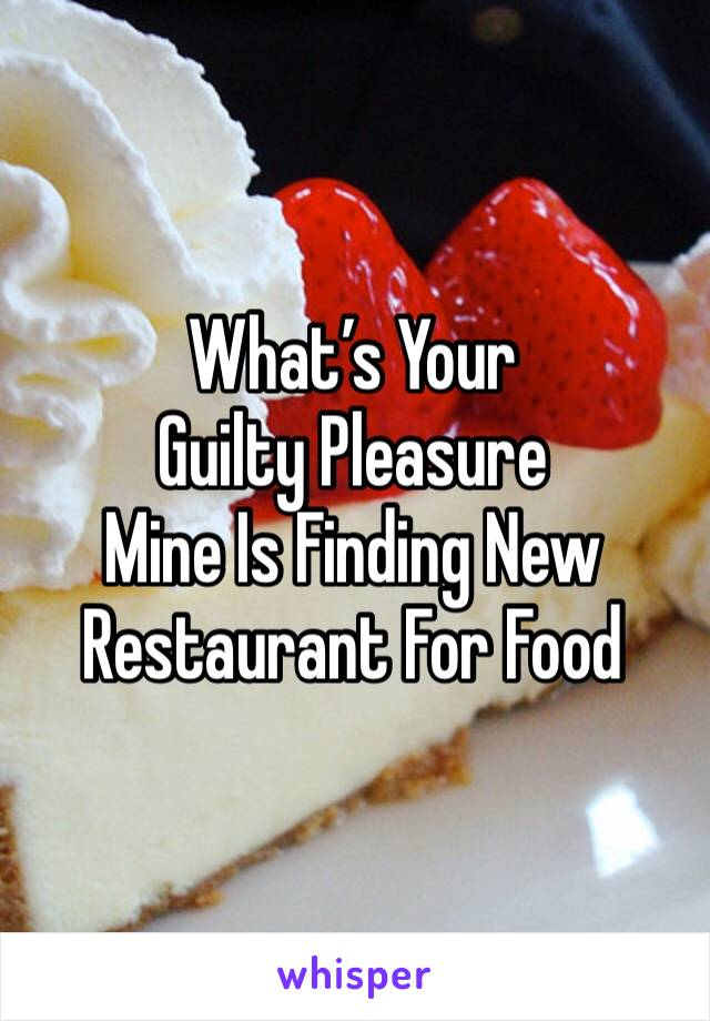 What's Your Guilty Pleasure Mine Is Finding New Restaurant For Food