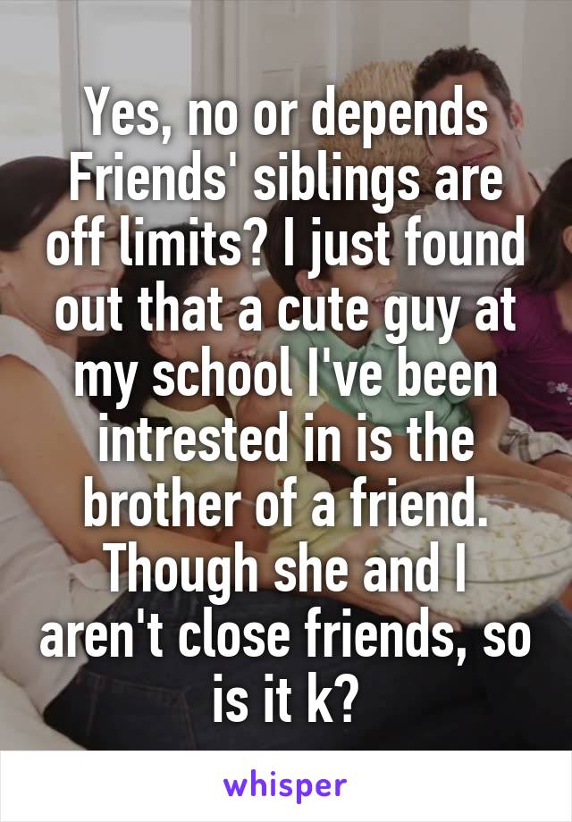 Yes, no or depends Friends' siblings are off limits? I just found out that a cute guy at my school I've been intrested in is the brother of a friend. Though she and I aren't close friends, so is it k?