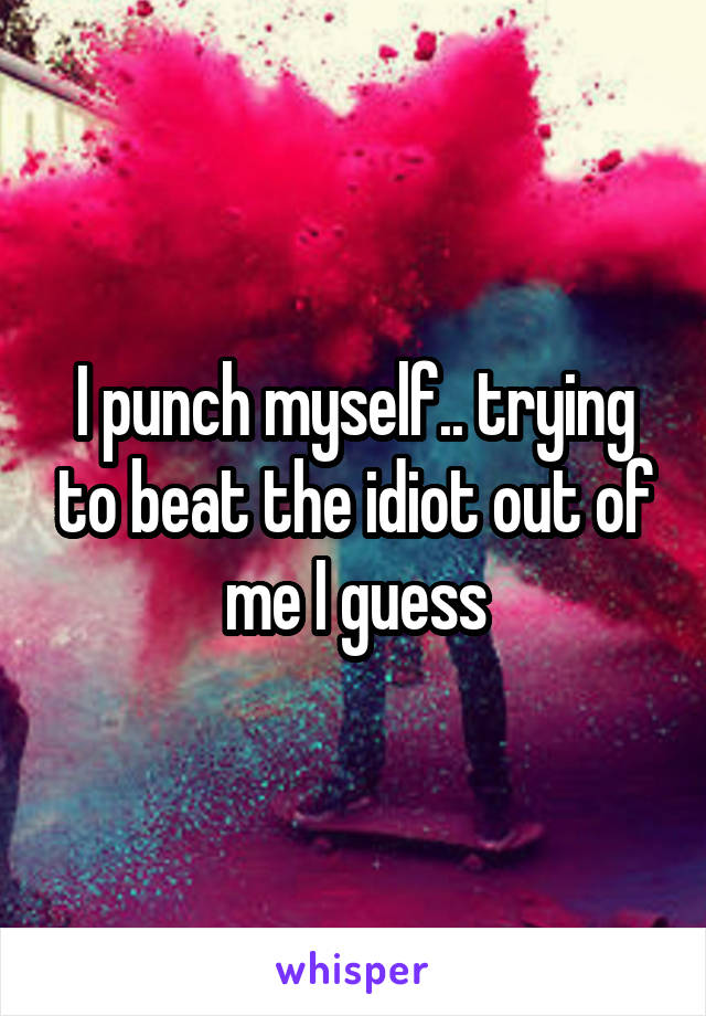I punch myself.. trying to beat the idiot out of me I guess