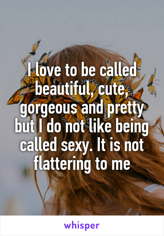 I love to be called beautiful, cute, gorgeous and pretty but I do not like being called sexy. It is not flattering to me