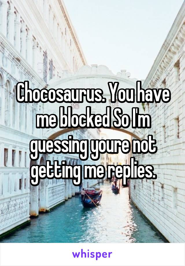 Chocosaurus. You have me blocked So I'm guessing youre not getting me replies.
