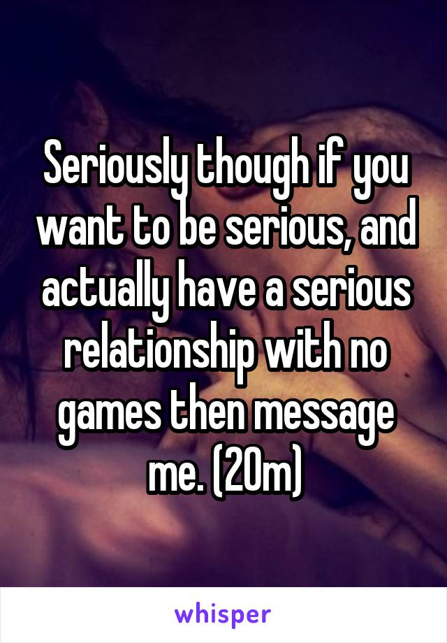 Seriously though if you want to be serious, and actually have a serious relationship with no games then message me. (20m)