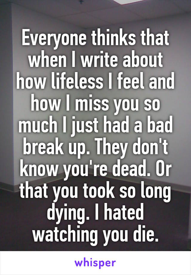 Everyone thinks that when I write about how lifeless I feel and how I miss you so much I just had a bad break up. They don't know you're dead. Or that you took so long dying. I hated watching you die.