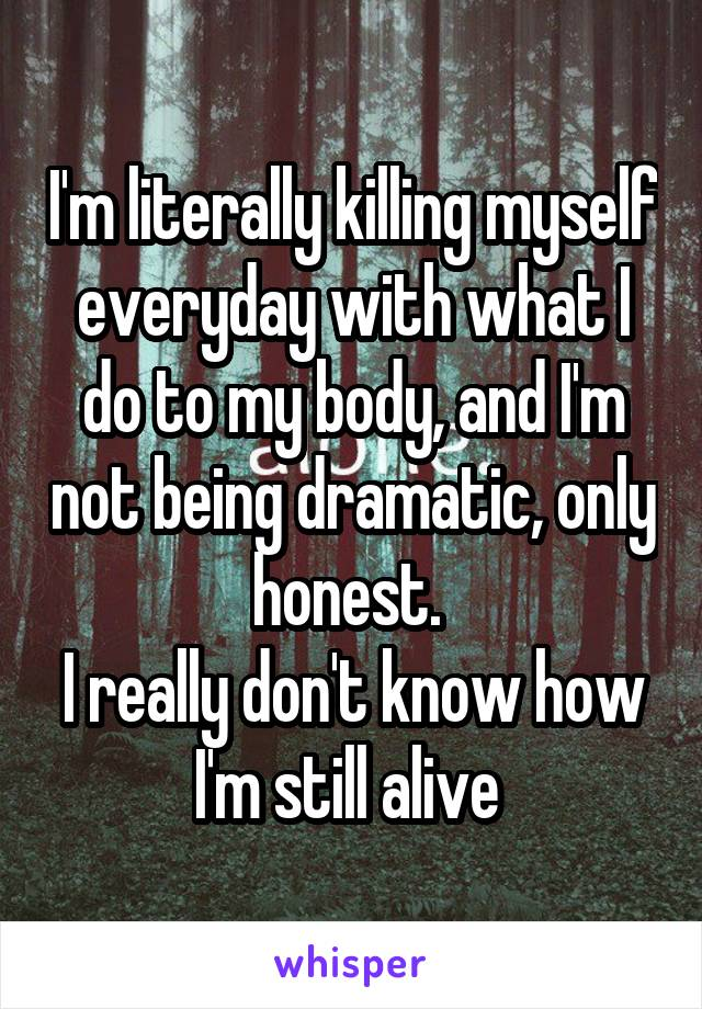I'm literally killing myself everyday with what I do to my body, and I'm not being dramatic, only honest.  I really don't know how I'm still alive