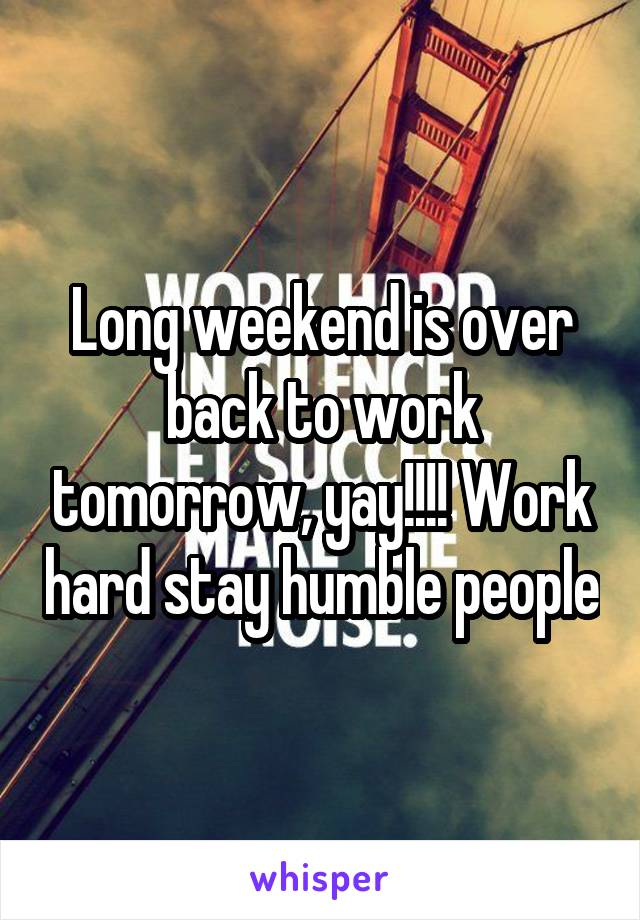 Long weekend is over back to work tomorrow, yay!!!! Work hard stay humble people