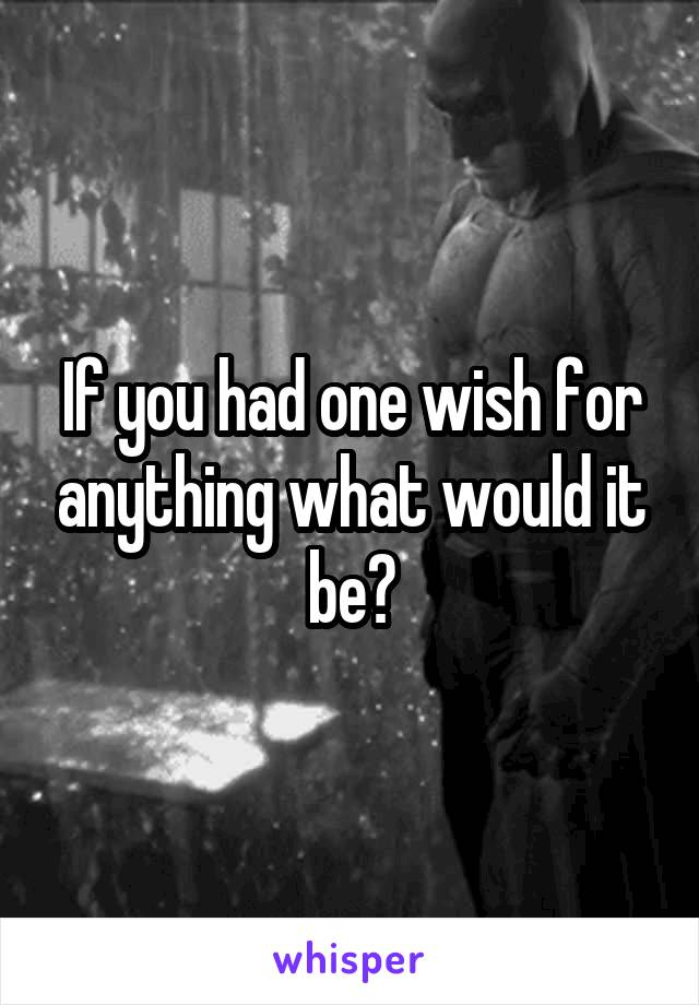 If you had one wish for anything what would it be?