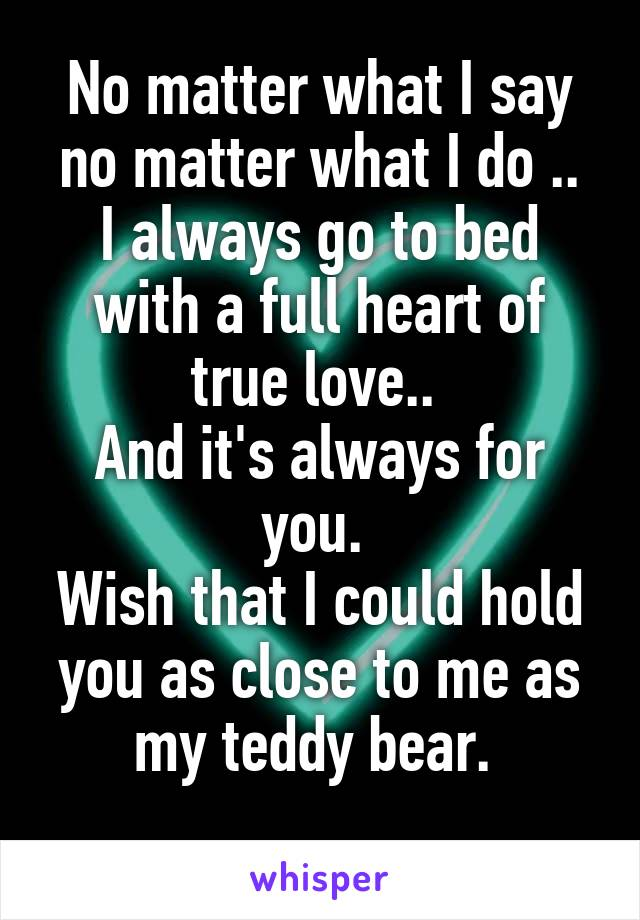 No matter what I say no matter what I do .. I always go to bed with a full heart of true love..  And it's always for you.  Wish that I could hold you as close to me as my teddy bear.