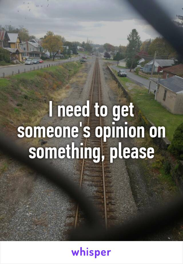 I need to get someone's opinion on something, please
