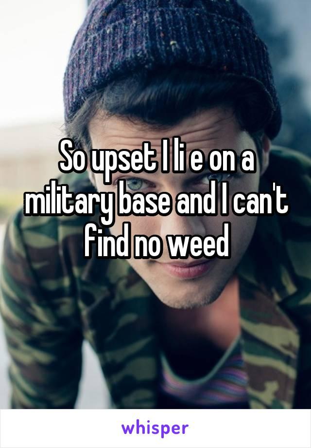 So upset I li e on a military base and I can't find no weed