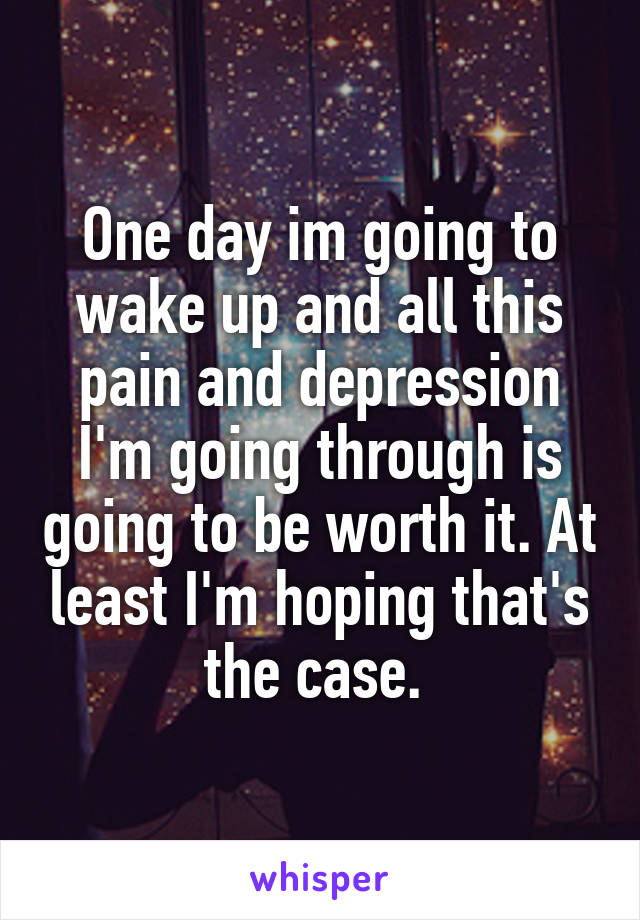 One day im going to wake up and all this pain and depression I'm going through is going to be worth it. At least I'm hoping that's the case.