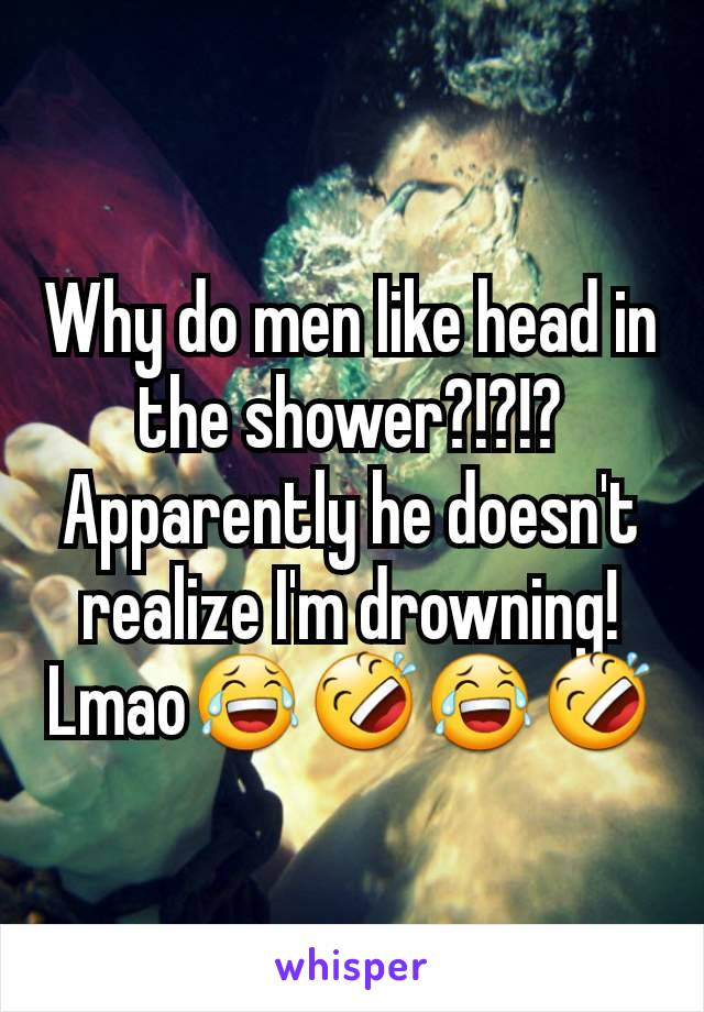 Why do men like head in  the shower?!?!? Apparently he doesn't realize I'm drowning! Lmao😂🤣😂🤣