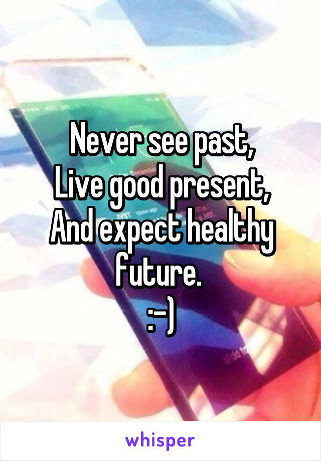 Never see past, Live good present, And expect healthy future.  :-)