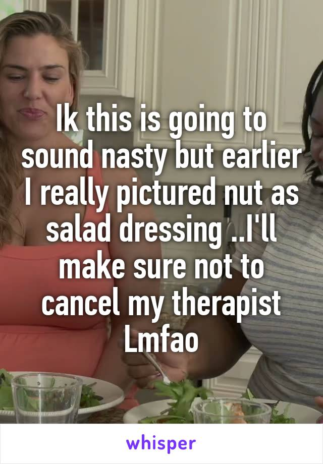 Ik this is going to sound nasty but earlier I really pictured nut as salad dressing ..I'll make sure not to cancel my therapist Lmfao
