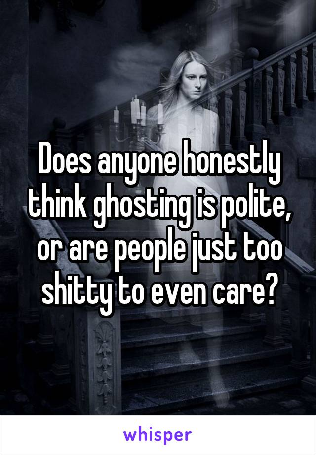 Does anyone honestly think ghosting is polite, or are people just too shitty to even care?