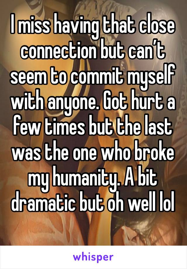 I miss having that close connection but can't seem to commit myself with anyone. Got hurt a few times but the last was the one who broke my humanity. A bit dramatic but oh well lol