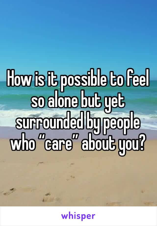 "How is it possible to feel so alone but yet surrounded by people who ""care"" about you?"