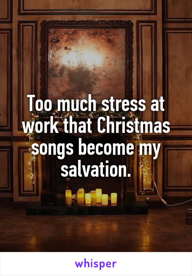 Too much stress at work that Christmas songs become my salvation.