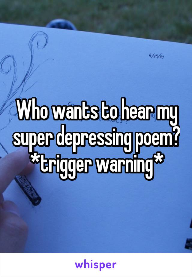 Who wants to hear my super depressing poem? *trigger warning*