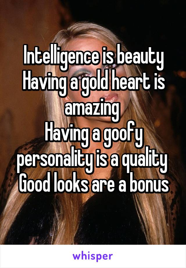 Intelligence is beauty Having a gold heart is amazing  Having a goofy personality is a quality  Good looks are a bonus