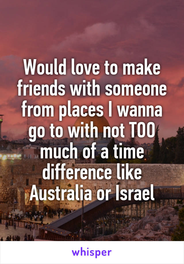 Would love to make friends with someone from places I wanna go to with not TOO much of a time difference like Australia or Israel