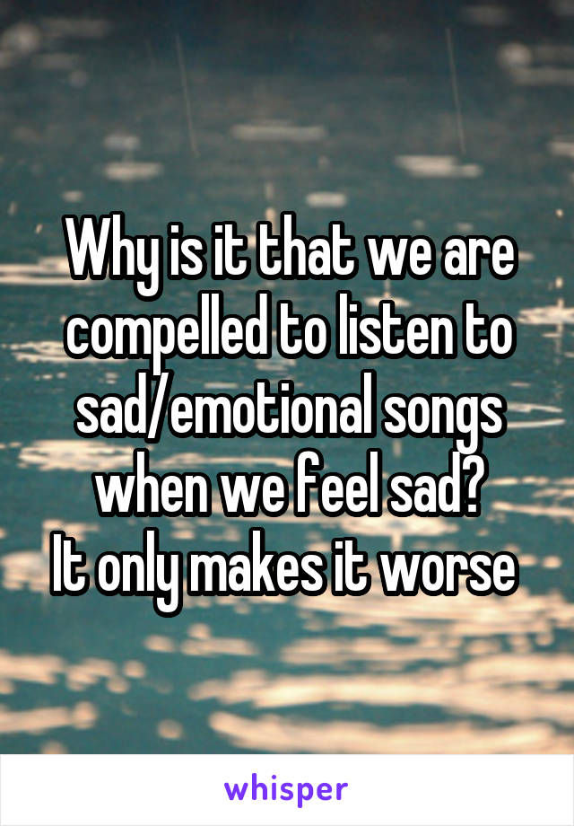 Why is it that we are compelled to listen to sad/emotional songs when we feel sad? It only makes it worse