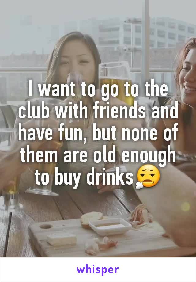 I want to go to the club with friends and have fun, but none of them are old enough to buy drinks😧