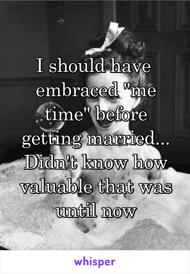 "I should have  embraced ""me time"" before getting married... Didn't know how valuable that was until now"