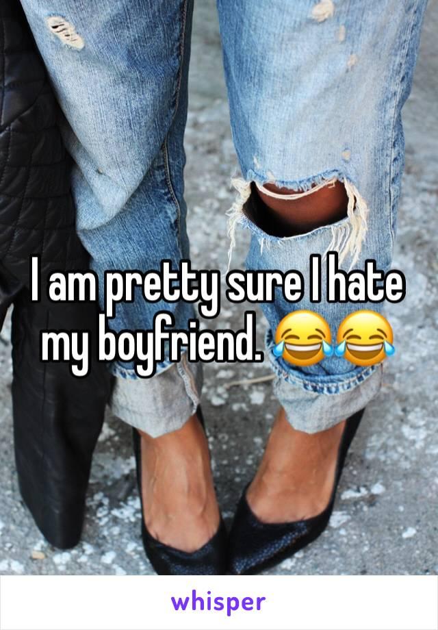 I am pretty sure I hate my boyfriend. 😂😂