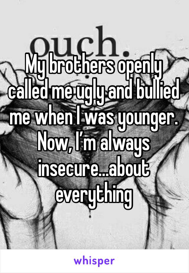 My brothers openly called me ugly and bullied me when I was younger. Now, I'm always insecure...about everything