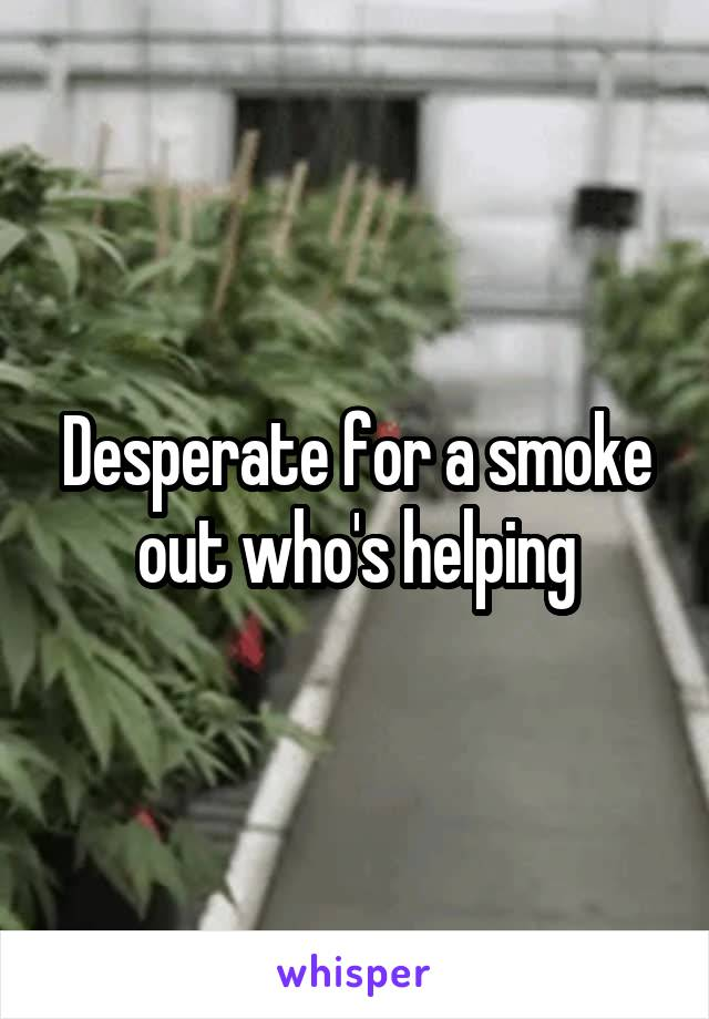 Desperate for a smoke out who's helping