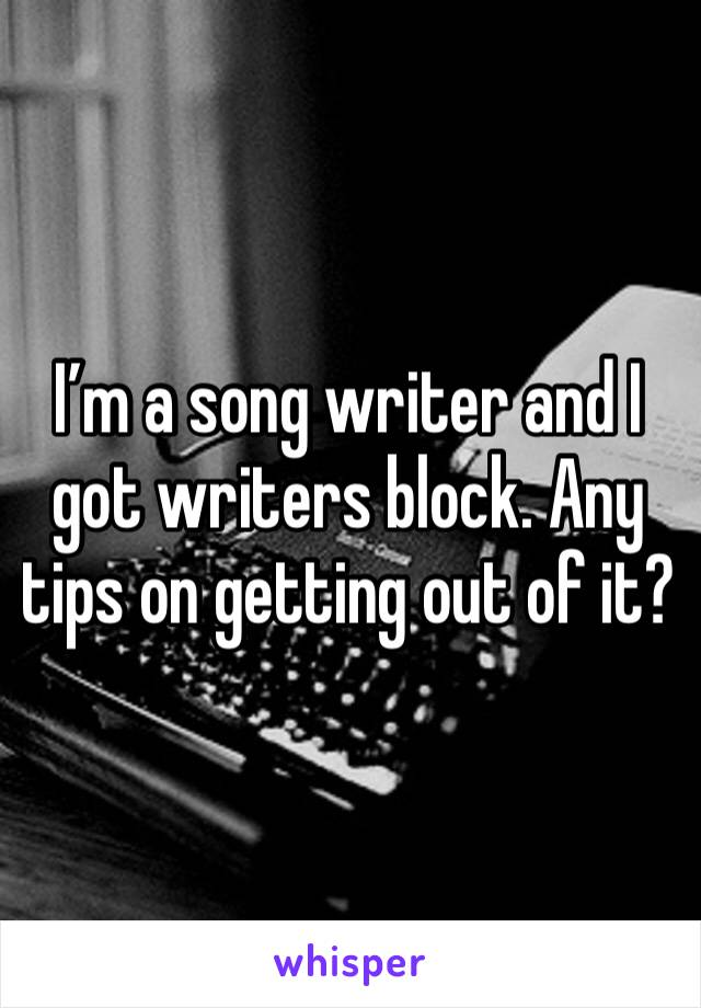 I'm a song writer and I got writers block. Any tips on getting out of it?