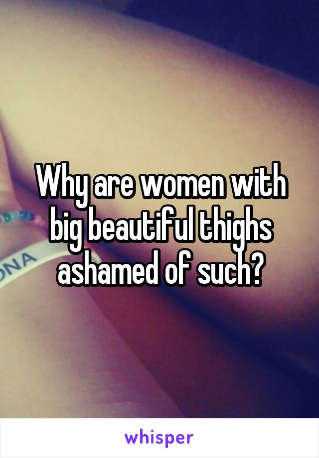 Why are women with big beautiful thighs ashamed of such?