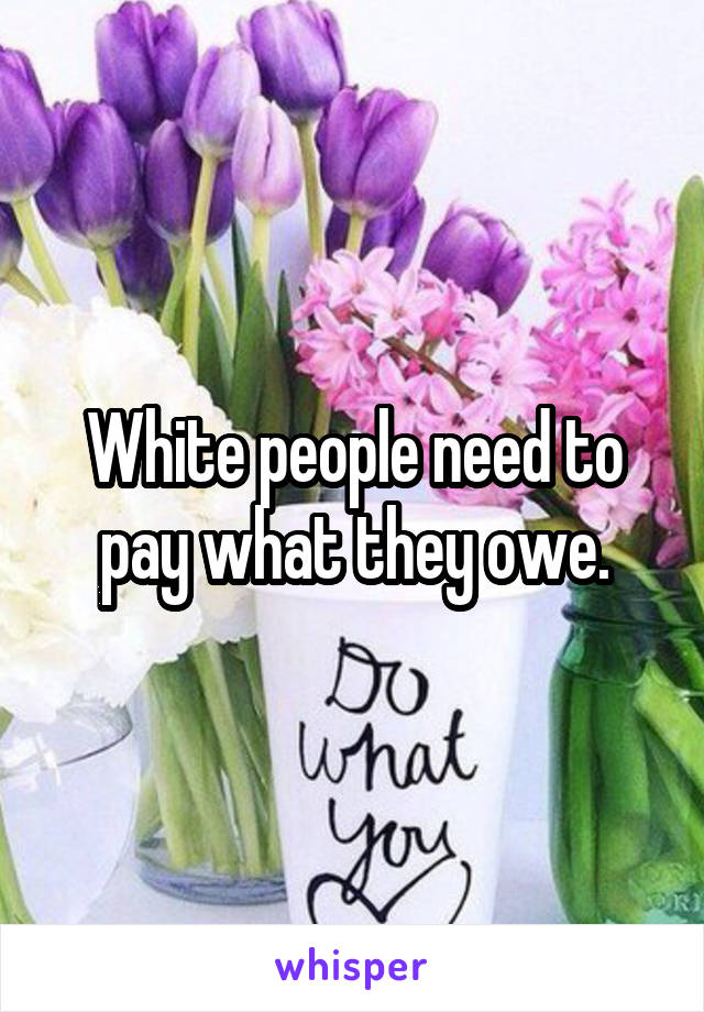 White people need to pay what they owe.