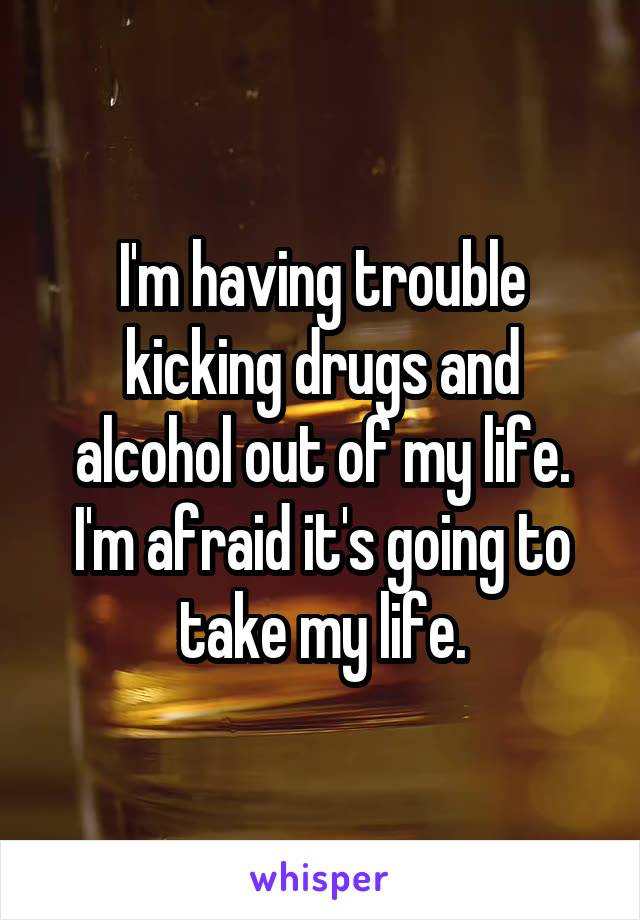 I'm having trouble kicking drugs and alcohol out of my life. I'm afraid it's going to take my life.