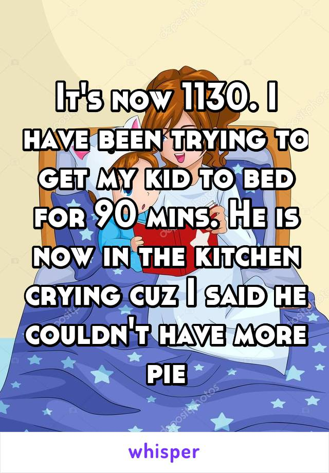 It's now 1130. I have been trying to get my kid to bed for 90 mins. He is now in the kitchen crying cuz I said he couldn't have more pie