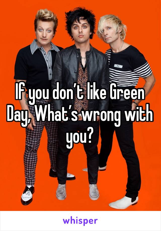 If you don't like Green Day, What's wrong with you?