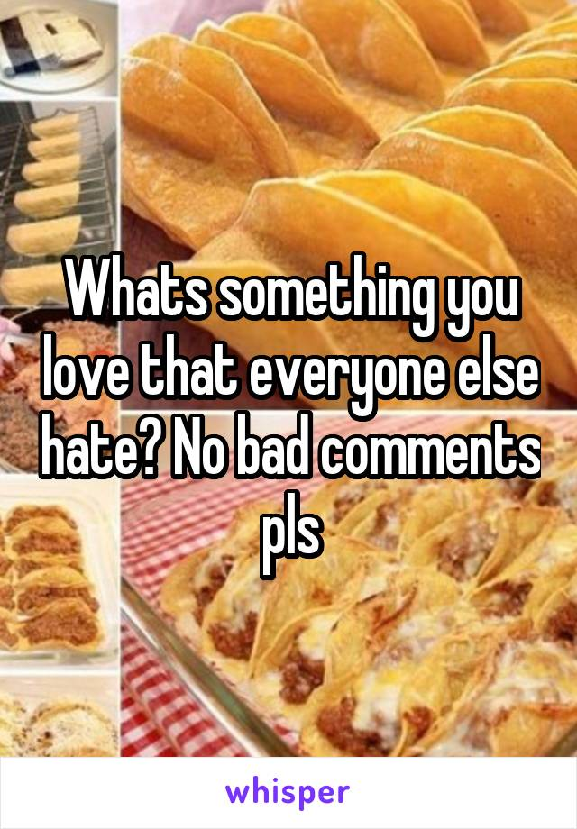 Whats something you love that everyone else hate? No bad comments pls