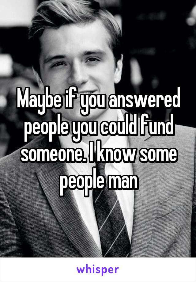 Maybe if you answered people you could fund someone. I know some people man