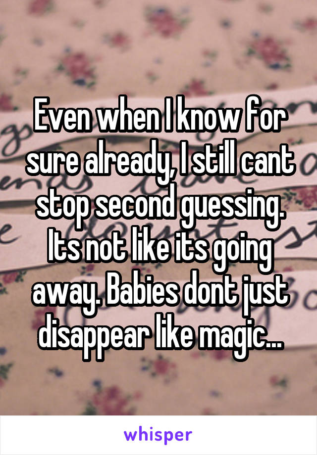 Even when I know for sure already, I still cant stop second guessing. Its not like its going away. Babies dont just disappear like magic...