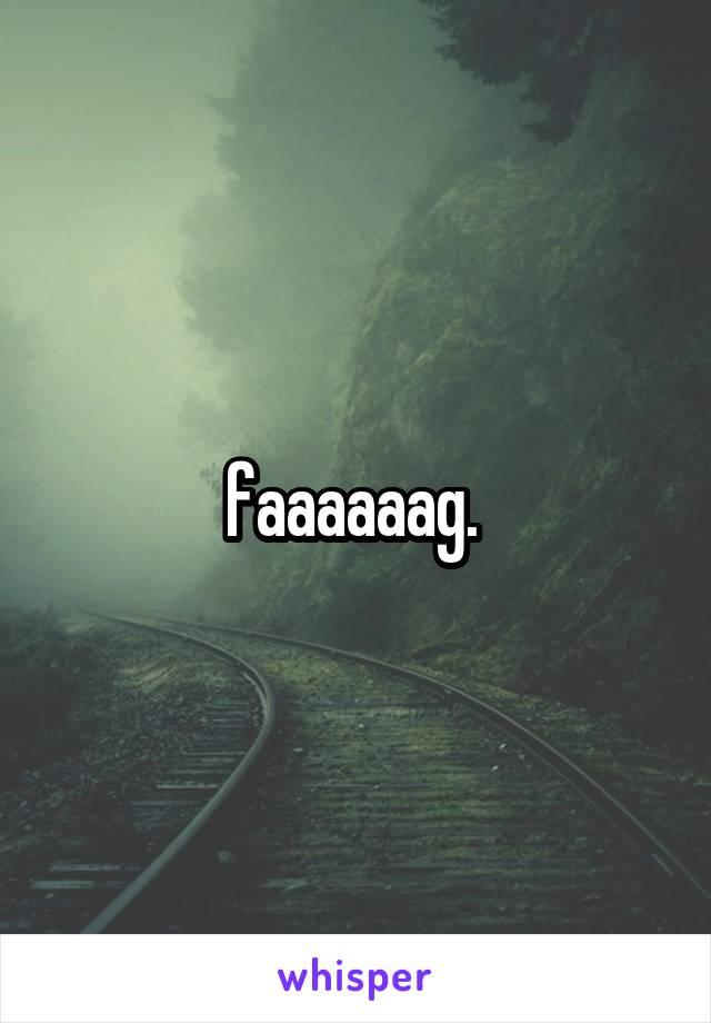faaaaaag.