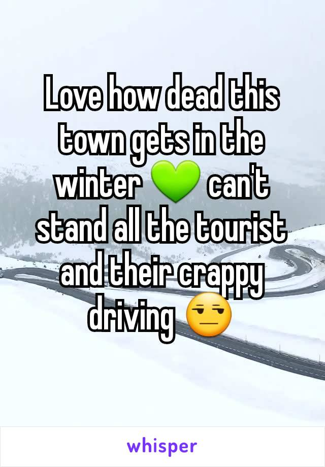 Love how dead this town gets in the winter 💚 can't stand all the tourist and their crappy driving 😒